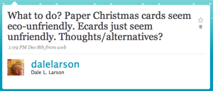 What to do? Paper Christmas cards seem eco-unfriendly. Ecards just seem unfriendly. Thoughts/alternatives?